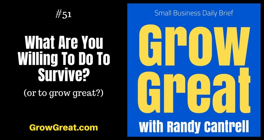 What Are You Willing To Do To Survive? (or to grow great?) – Grow Great Small Business Daily Brief #51 – August 1, 2018