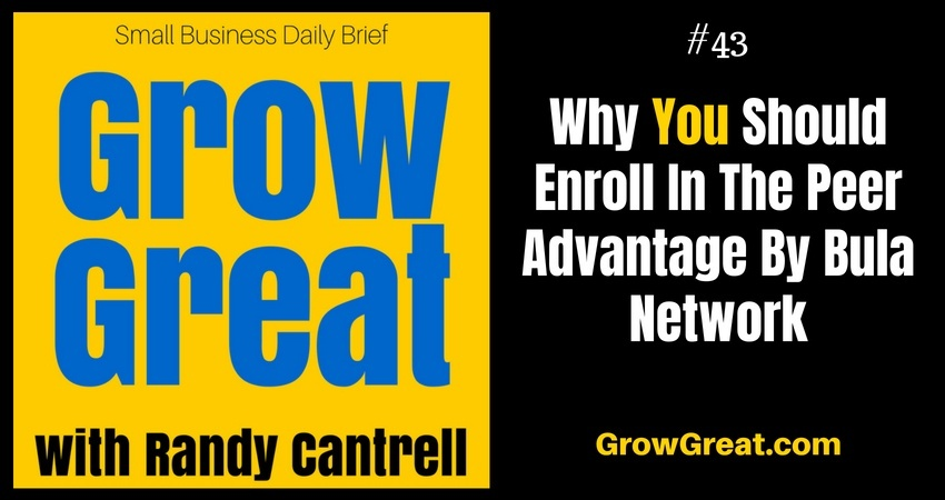 Why I'm Inviting SMB Owners To Enroll In The Peer Advantage By Bula Network – Grow Great Small Business Daily Brief #43 – July 21, 2018