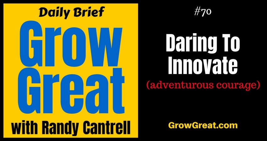 Daring To Innovate (adventurous courage) – Grow Great Daily Brief #70 – August 28, 2018