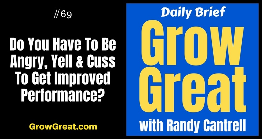 Do You Have To Be Angry, Yell & Cuss To Get Improved Performance? – Grow Great Daily Brief #69 – August 27, 2018