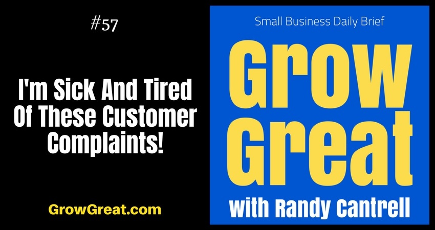 I'm Sick And Tired Of These Customer Complaints! – Grow Great Small Business Daily Brief #57 – August 9, 2018