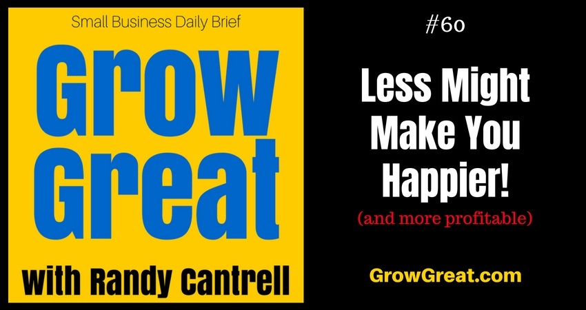 Less Might Make You Happier! (and more profitable) – Grow Great Small Business Daily Brief #60 – August 14, 2018