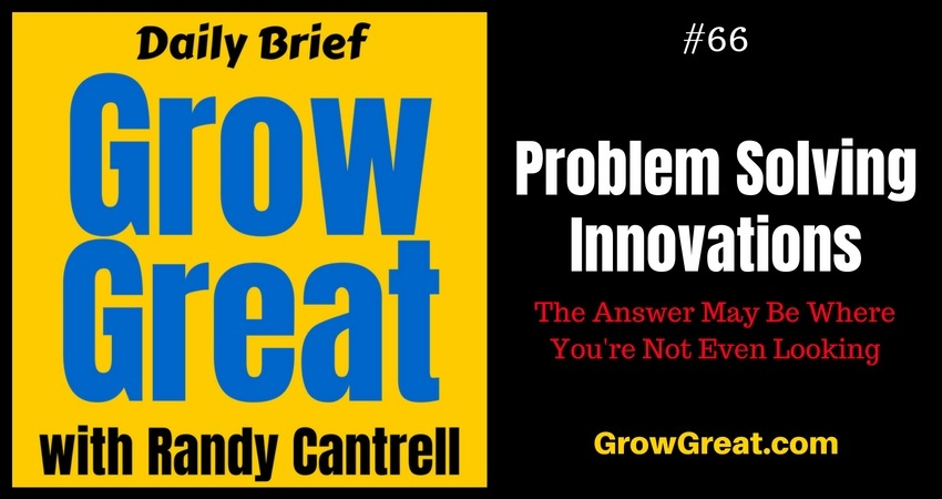 Problem Solving Innovations: The Answer May Be Where You're Not Even Looking – Grow Great Daily Brief #66 – August 22, 2018