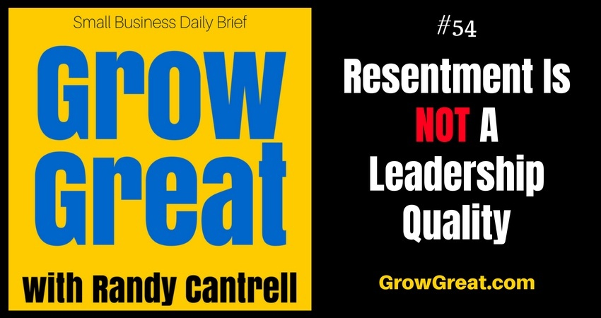 Resentment Is NOT A Leadership Quality – Grow Great Small Business Daily Brief #54 – August 6, 2018