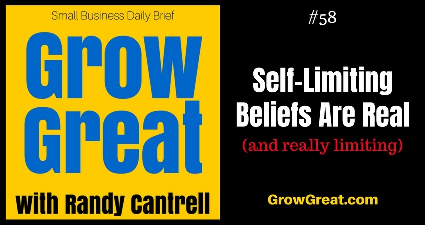 Self-Limiting Beliefs Are Real (and really limiting) – Grow Great Small Business Daily Brief #58 – August 10, 2018