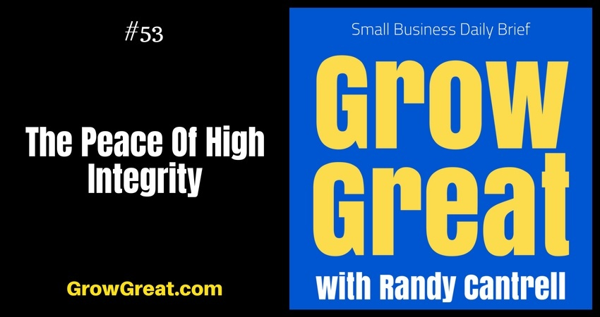 The Peace Of High Integrity – Grow Great Small Business Daily Brief #53 – August 3, 2018