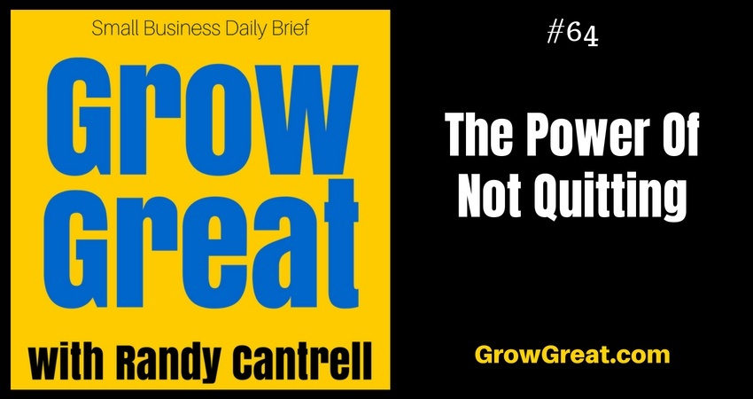 The Power Of Not Quitting – Grow Great Small Business Daily Brief #64 – August 20, 2018