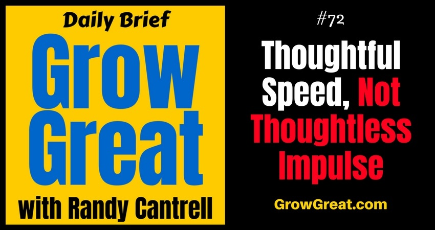 Thoughtful Speed, Not Thoughtless Impulse – Grow Great Daily Brief #72 – August 30, 2018