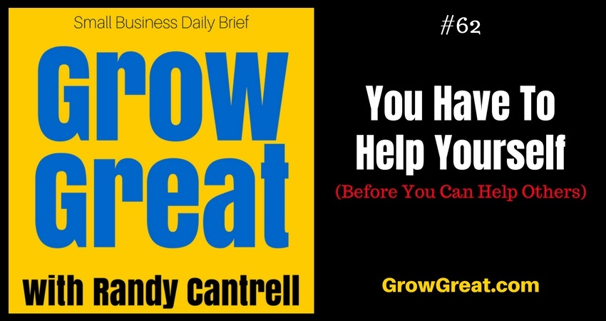 You Have To Help Yourself (Before You Can Help Others) – Grow Great Small Business Daily Brief #62 – August 16, 2018
