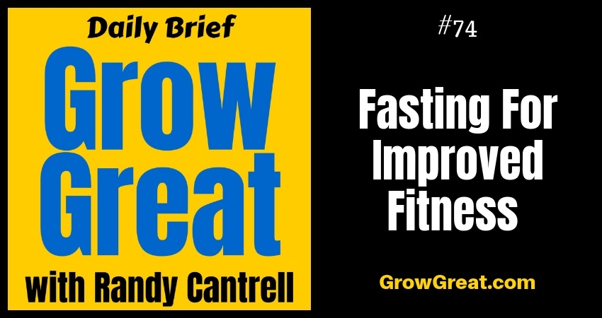 Fasting For Improved Fitness – Grow Great Daily Brief #74 – September 4, 2018