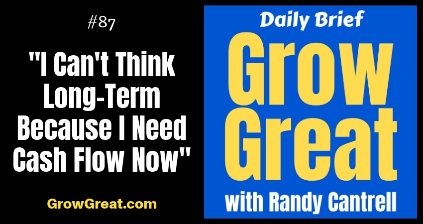 """I Can't Think Long-Term Because I Need Cash Flow Now"" – Grow Great Daily Brief #87 – October 22, 2018"