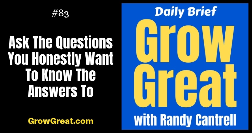 Ask The Questions You Honestly Want To Know The Answers To – Grow Great Daily Brief #83 – October 16, 2018