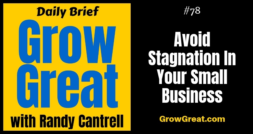 Avoid Stagnation In Your Small Business – Grow Great Daily Brief #78 – October 9, 2018