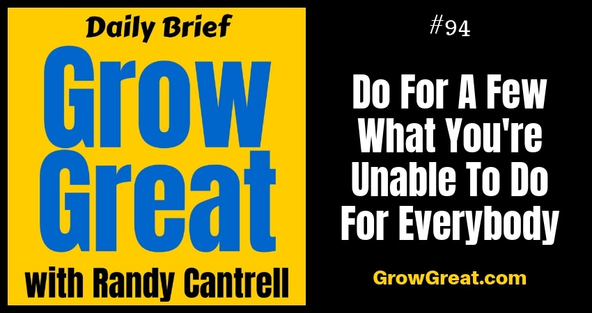 Do For A Few What You're Unable To Do For Everybody – Grow Great Daily Brief #94 – October 31, 2018