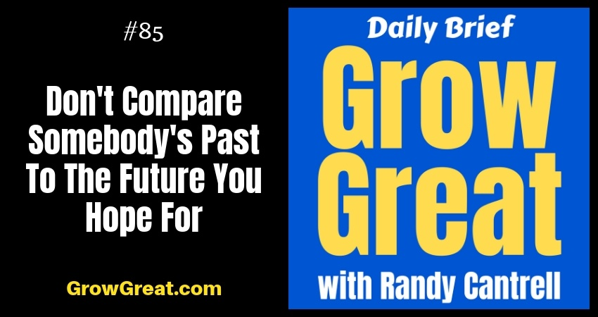 Don't Compare Somebody's Past To The Future You Hope For - Grow Great Daily Brief #85 – October 18, 2018