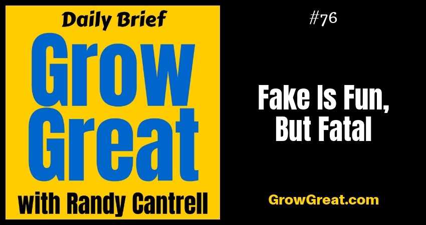 Fake Is Fun, But Fatal – Grow Great Daily Brief #76 – October 5, 2018