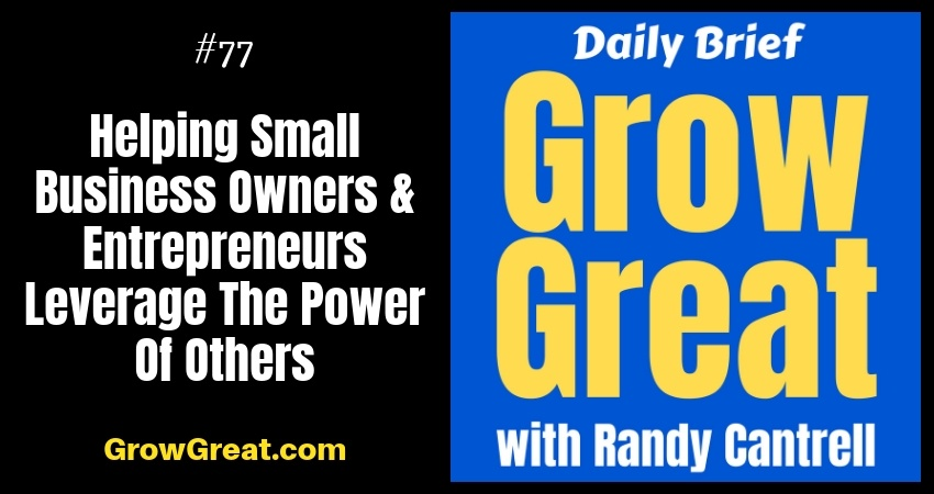 Helping Small Business Owners & Entrepreneurs Leverage The Power Of Others – Grow Great Daily Brief #77 – October 8, 2018