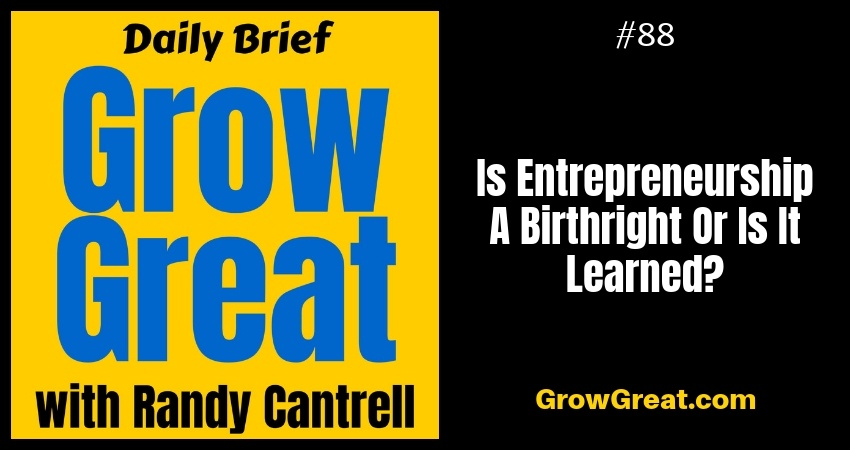 Is Entrepreneurship A Birthright Or Is It Learned? – Grow Great Daily Brief #88 – October 23, 2018