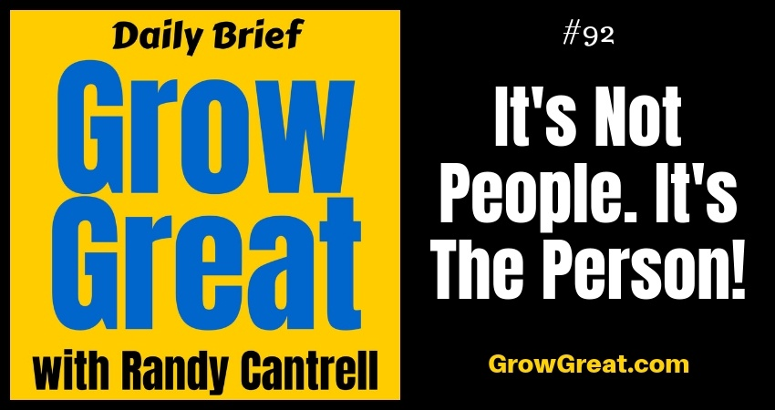 It's Not People. It's The Person! – Grow Great Daily Brief #92 – October 29, 2018