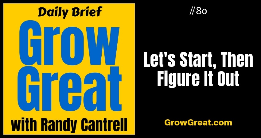Let's Start, Then Figure It Out – Grow Great Daily Brief #80 – October 11, 2018