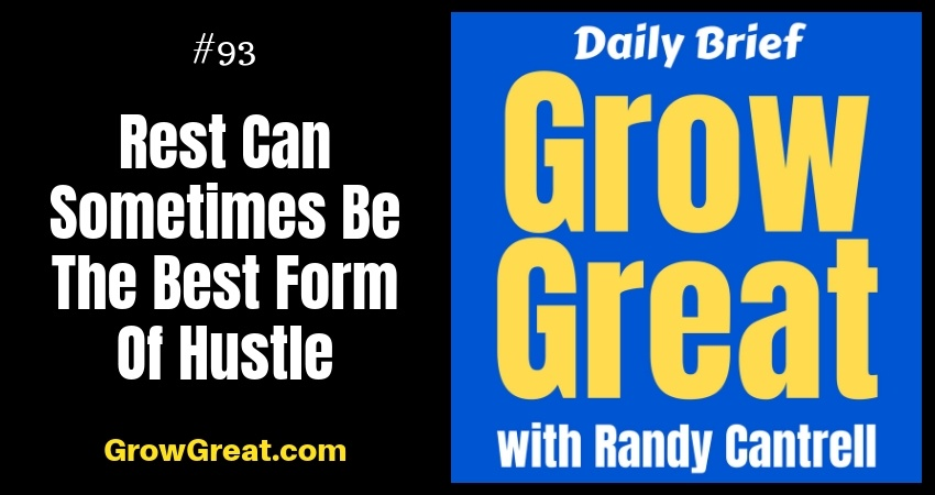 Rest Can Sometimes Be The Best Form Of Hustle – Grow Great Daily Brief #93 – October 30, 2018