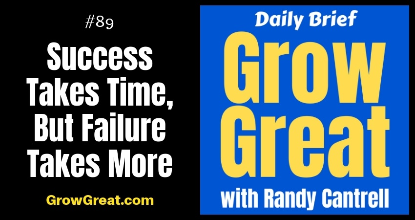 Success Takes Time, But Failure Takes More – Grow Great Daily Brief #89 – October 24, 2018