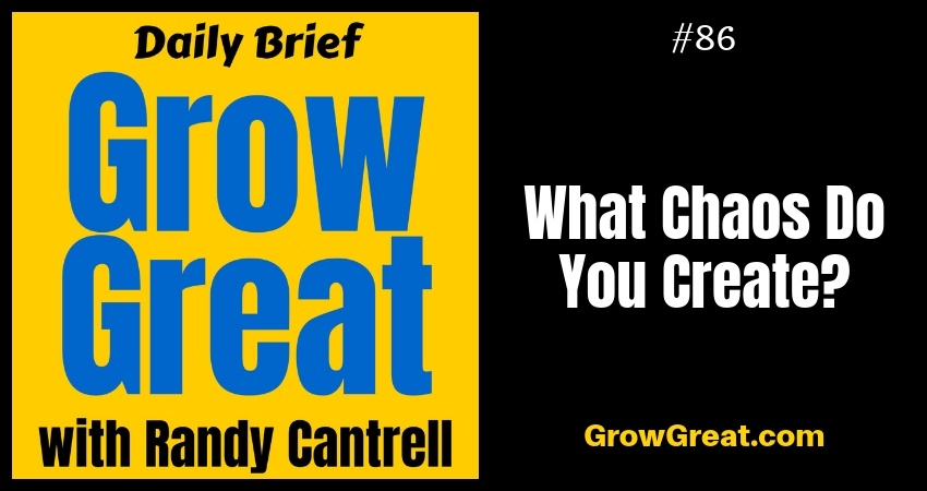 What Chaos Do You Create? – Grow Great Daily Brief #86 – October 19, 2018