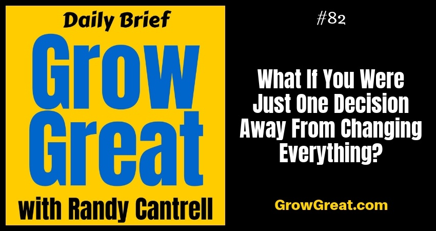 What If You Were Just One Decision Away From Changing Everything? – Grow Great Daily Brief #82 – October 15, 2018