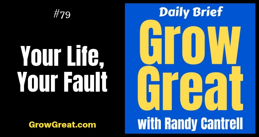 Your Life, Your Fault – Grow Great Daily Brief #79 – October 10, 2018