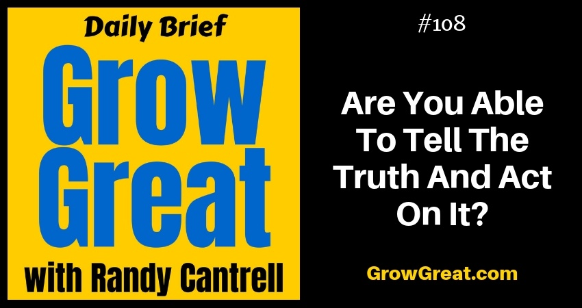 Are You Able To Tell The Truth And Act On It? – Grow Great Daily Brief #108 – November 26, 2018