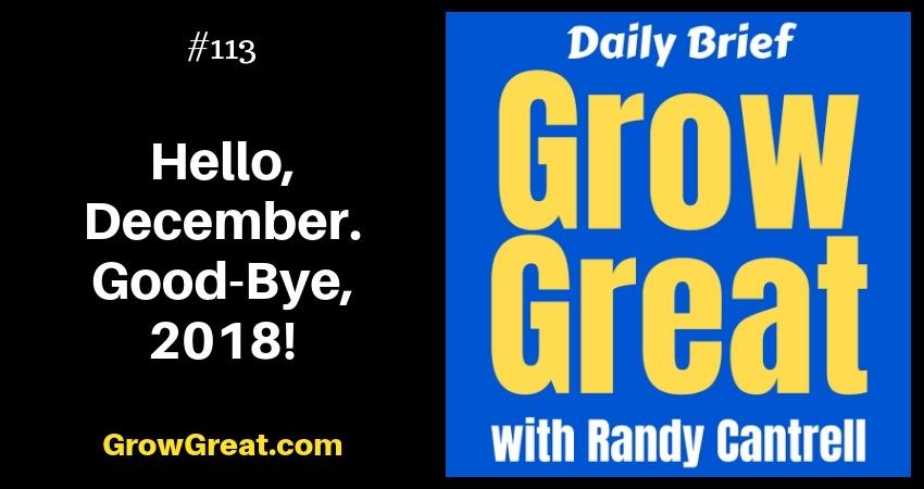 Hello, December. Good-Bye, 2018! – Grow Great Daily Brief #113 – December 3, 2018