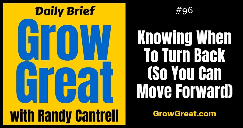 Knowing When To Turn Back (So You Can Move Forward) – Grow Great Daily Brief #96 – November 2, 2018