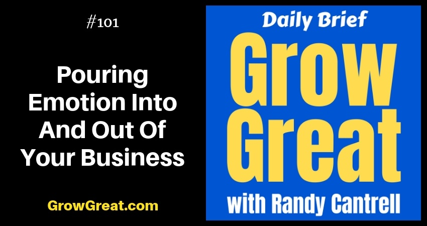 Pouring Emotion Into And Out Of Your Business – Grow Great Daily Brief #101 – November 9, 2018