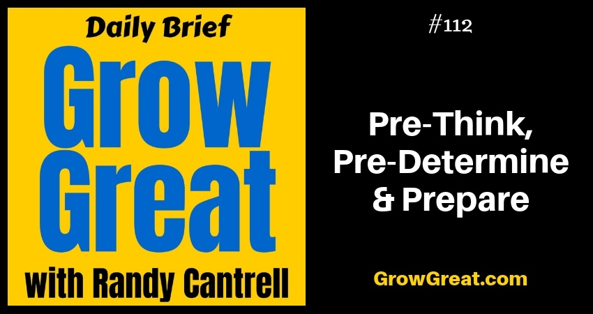 Pre-Think, Pre-Determine & Prepare – Grow Great Daily Brief #112 – November 30, 2018