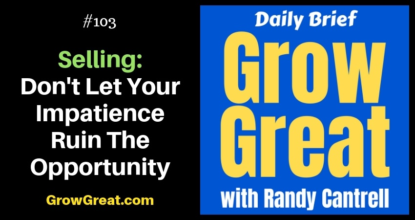 Selling: Don't Let Your Impatience Ruin The Opportunity – Grow Great Daily Brief #103 – November 13, 2018