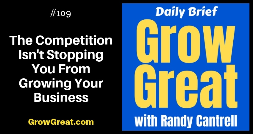 The Competition Isn't Stopping You From Growing Your Business – Grow Great Daily Brief #109 – November 27, 2018