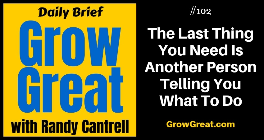 The Last Thing You Need Is Another Person Telling You What To Do – Grow Great Daily Brief #102 – November 12, 2018