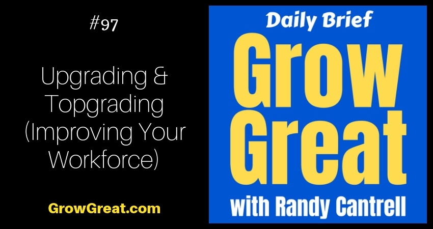 Upgrading & Topgrading (Improving Your Workforce) – Grow Great Daily Brief #97 – November 5, 2018