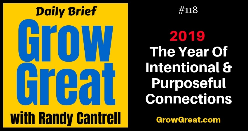 2019, The Year Of Intentional & Purposeful Connections – Grow Great Daily Brief #118 – December 8, 2018 (Special Saturday Episode)