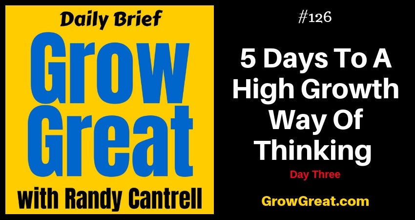 5 Days To A High Growth Way Of Thinking: Day Three – Grow Great Daily Brief #126 – December 19, 2018