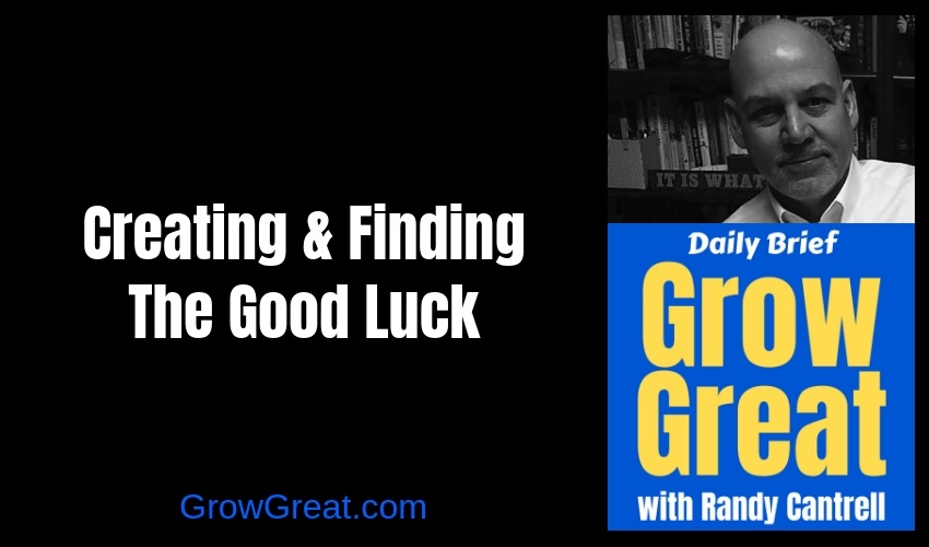 Creating & Finding The Good Luck – Grow Great Daily Brief #129 – January 7, 2018