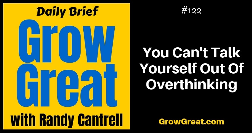 You Can't Talk Yourself Out Of Overthinking – Grow Great Daily Brief #122 – December 13, 2018