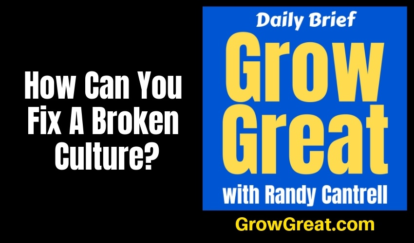 How Can You Fix A Broken Culture? – Grow Great Daily Brief #139 – January 21, 2019