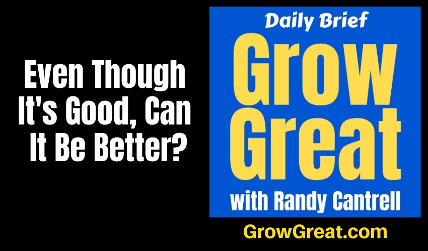 Even Though It's Good, Can It Be Better? – Grow Great Daily Brief #145 – January 29, 2019
