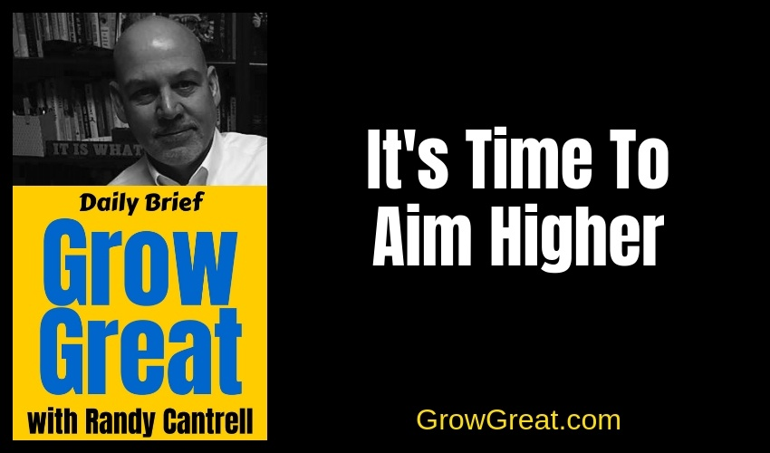 It's Time To Aim Higher – Grow Great Daily Brief #130 – January 8, 2019