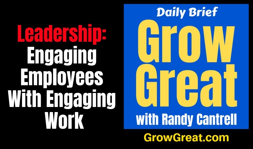 Leadership: Engaging Employees With Engaging Work (Part 2) – Grow Great Daily Brief #137 – January 17, 2019