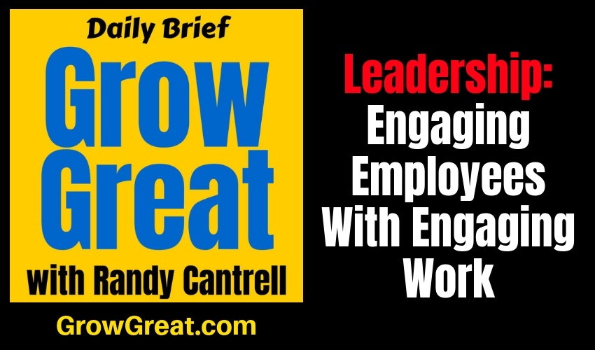 Leadership: Engaging Employees With Engaging Work (Part 3) – Grow Great Daily Brief #138 – January 18, 2019