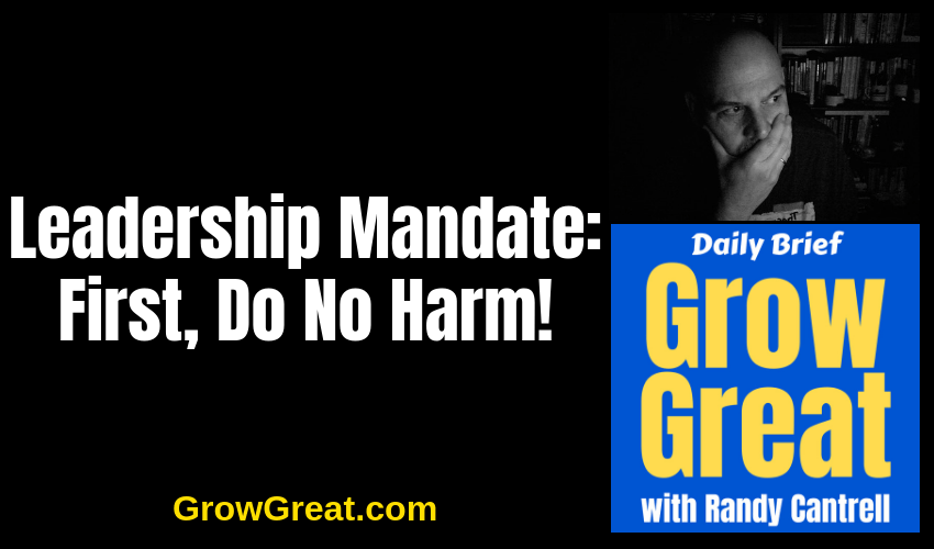 Leadership Mandate: First, Do No Harm! – Grow Great Daily Brief #133 – January 11, 2019