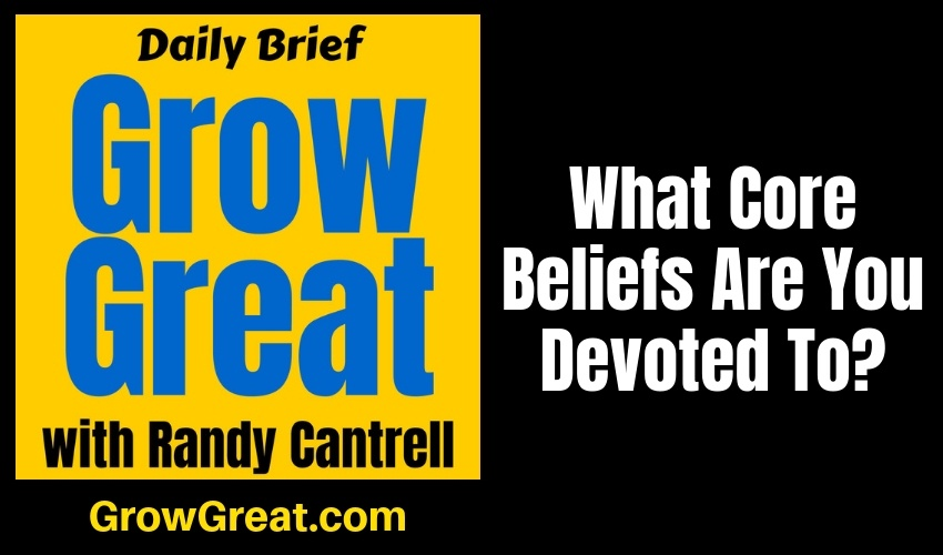 What Core Beliefs Are You Devoted To? – Grow Great Daily Brief #146 – January 30, 2019