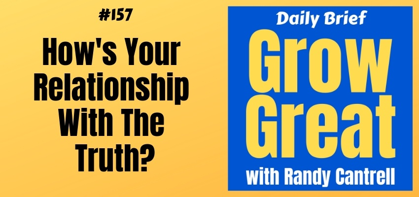 How's Your Relationship With The Truth? (Part 2) – Grow Great Daily Brief #157 – February 22, 2019